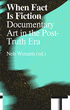 Book Cover: When Fact is Fiction – Documentary Art in the Post-Truth Era
